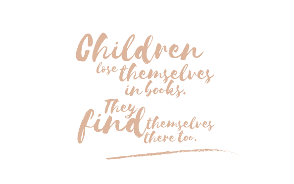 "QUOTE ""Children lose themselves in books. They find themselves there too."""